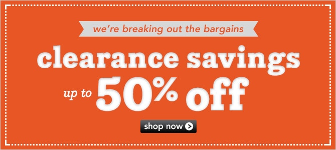 We're breaking out the bargains with clearance savings up to 50% off